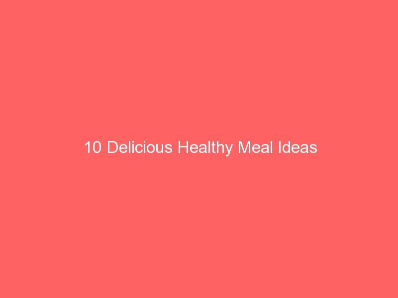 10 Delicious Healthy Meal Ideas